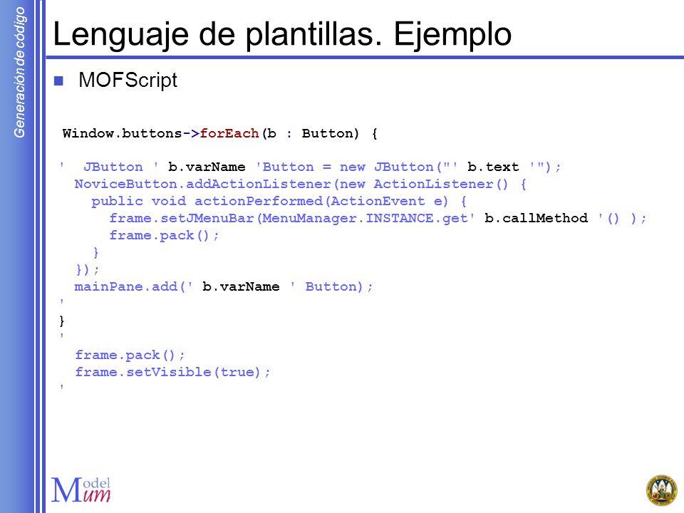 Generación de código Lenguaje de plantillas. Ejemplo MOFScript Window.buttons->forEach(b : Button) { ' JButton ' b.varName 'Button = new JButton(