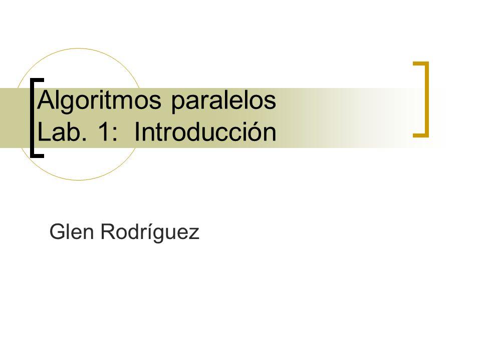 Algoritmos paralelos Lab. 1: Introducción Glen Rodríguez