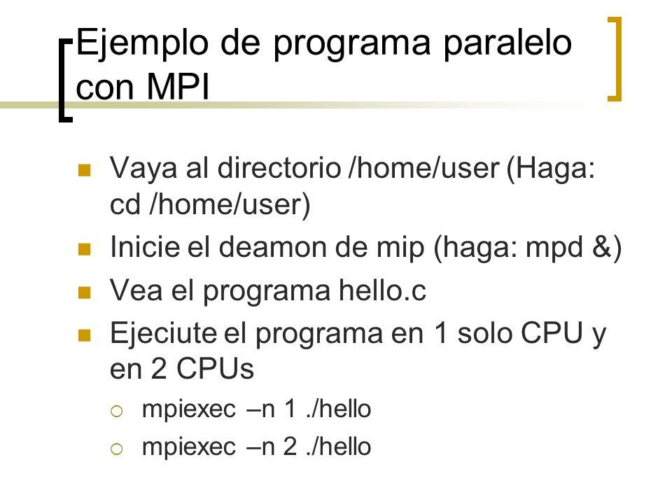 Ejemplo de programa paralelo con MPI Vaya al directorio /home/user (Haga: cd /home/user) Inicie el deamon de mip (haga: mpd &) Vea el programa hello.c
