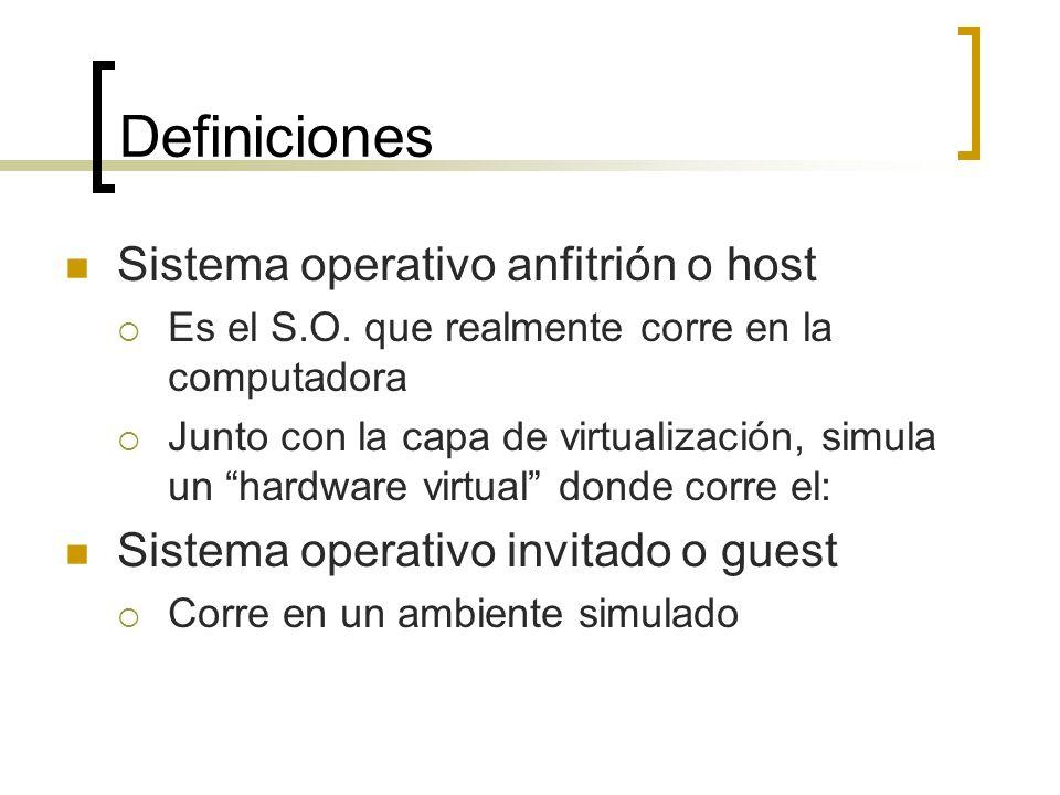 Definiciones Sistema operativo anfitrión o host Es el S.O. que realmente corre en la computadora Junto con la capa de virtualización, simula un hardwa