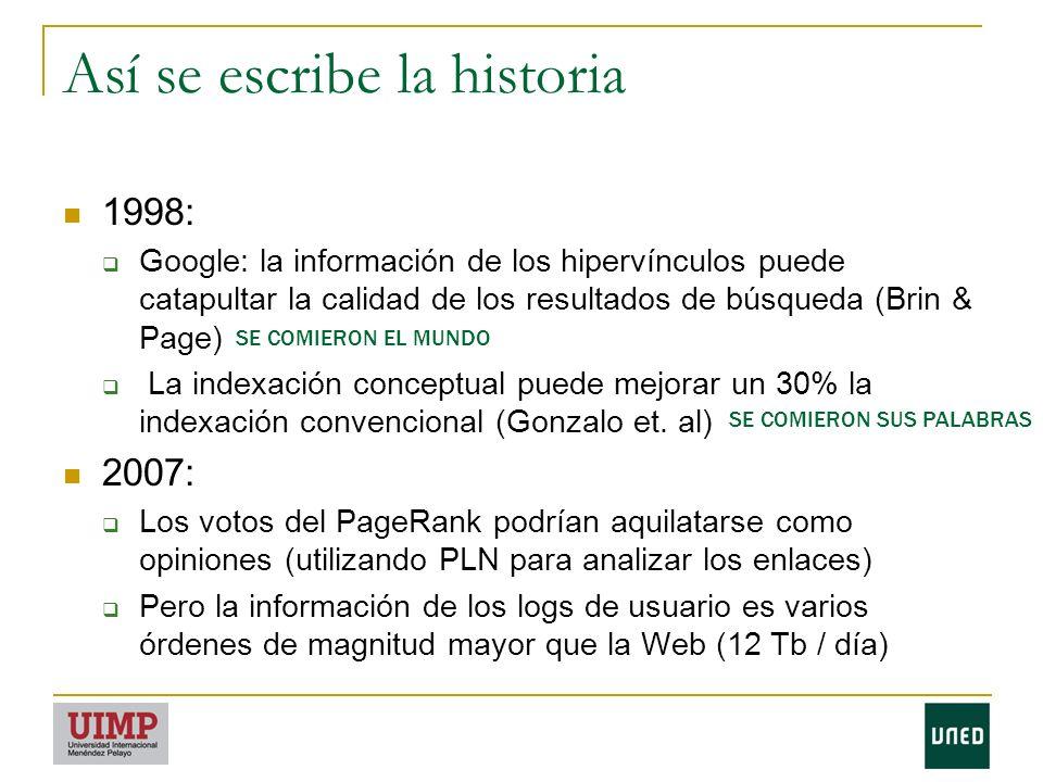 Así se escribe la historia 1998: Google: la información de los hipervínculos puede catapultar la calidad de los resultados de búsqueda (Brin & Page) La indexación conceptual puede mejorar un 30% la indexación convencional (Gonzalo et.