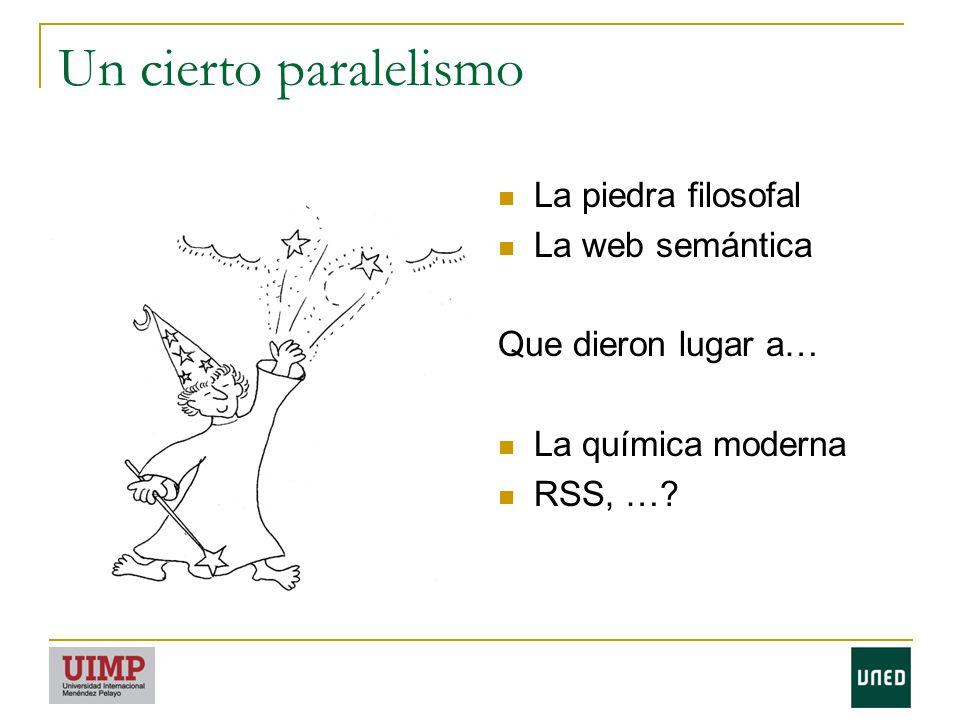 Un cierto paralelismo La piedra filosofal La web semántica Que dieron lugar a… La química moderna RSS, …?