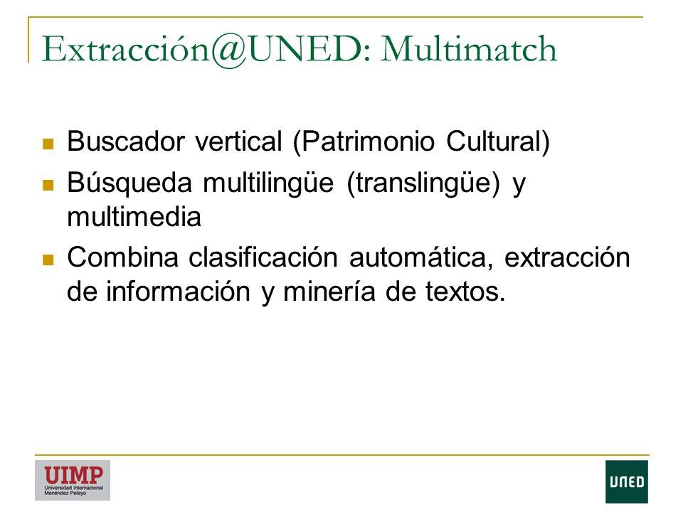 Extracción@UNED: Multimatch Buscador vertical (Patrimonio Cultural) Búsqueda multilingüe (translingüe) y multimedia Combina clasificación automática, extracción de información y minería de textos.