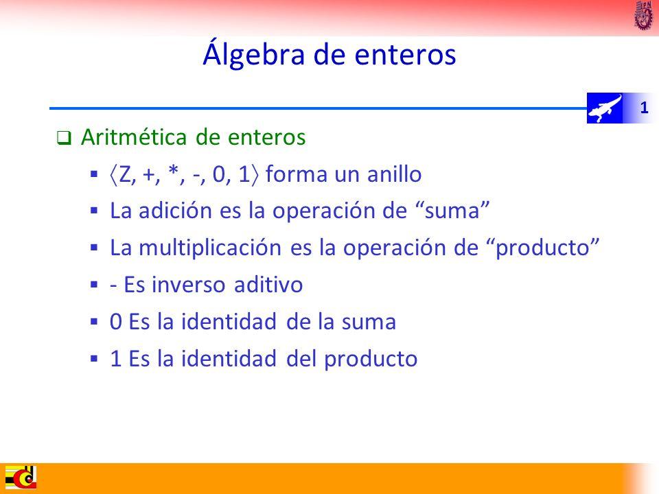 1 Álgebra de enteros Aritmética de enteros Z, +, *, -, 0, 1 forma un anillo La adición es la operación de suma La multiplicación es la operación de pr