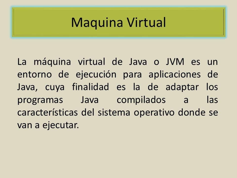Maquina Virtual La máquina virtual de Java o JVM es un entorno de ejecución para aplicaciones de Java, cuya finalidad es la de adaptar los programas Java compilados a las características del sistema operativo donde se van a ejecutar.