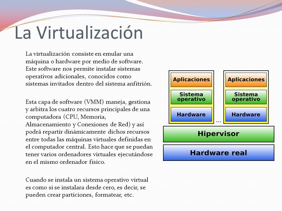La Virtualización Ventajas: Desventajas: probar varios sistemas operativos, montar redes, etc., en un sólo ordenador, añadir hardware adicional, instalar sistemas operativos desde imágenes (no es necesario quemarlos), etc.