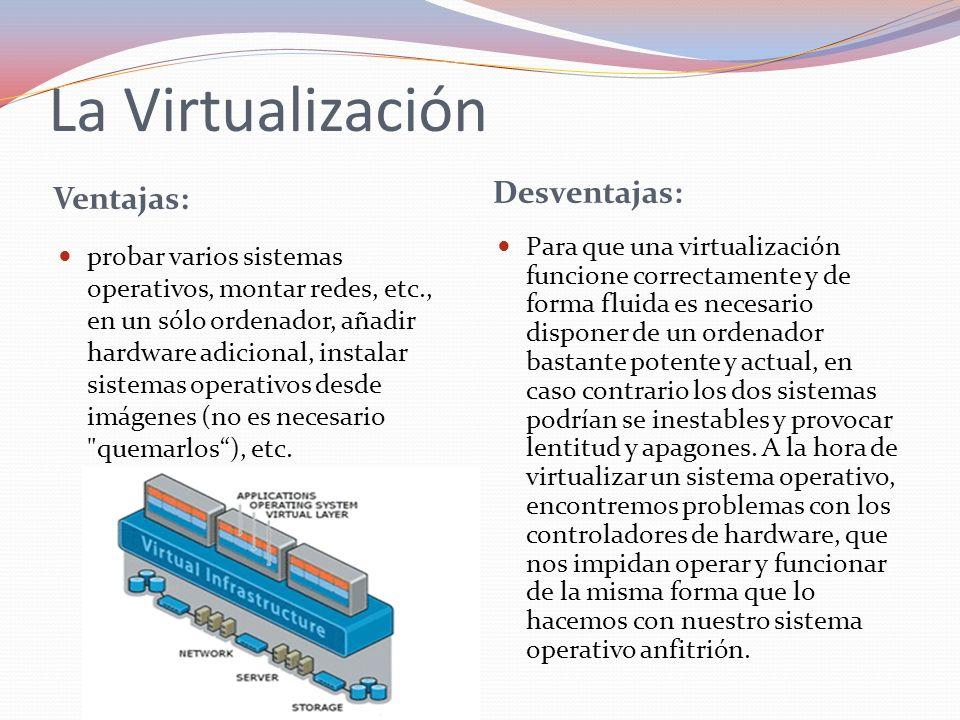 La Virtualización Ventajas: Desventajas: probar varios sistemas operativos, montar redes, etc., en un sólo ordenador, añadir hardware adicional, insta