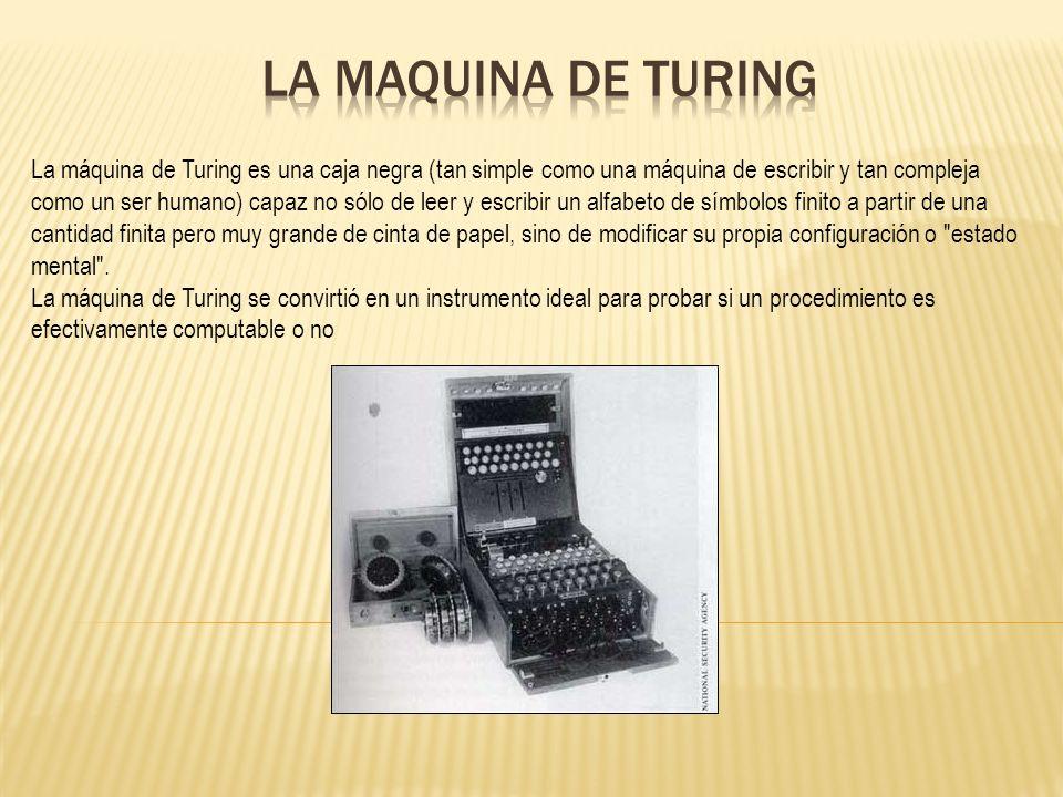 La máquina de Turing es una caja negra (tan simple como una máquina de escribir y tan compleja como un ser humano) capaz no sólo de leer y escribir un