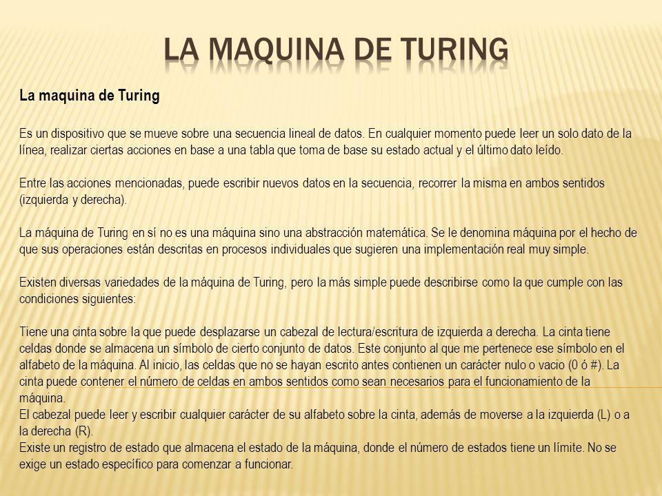 La maquina de Turing Es un dispositivo que se mueve sobre una secuencia lineal de datos. En cualquier momento puede leer un solo dato de la línea, rea