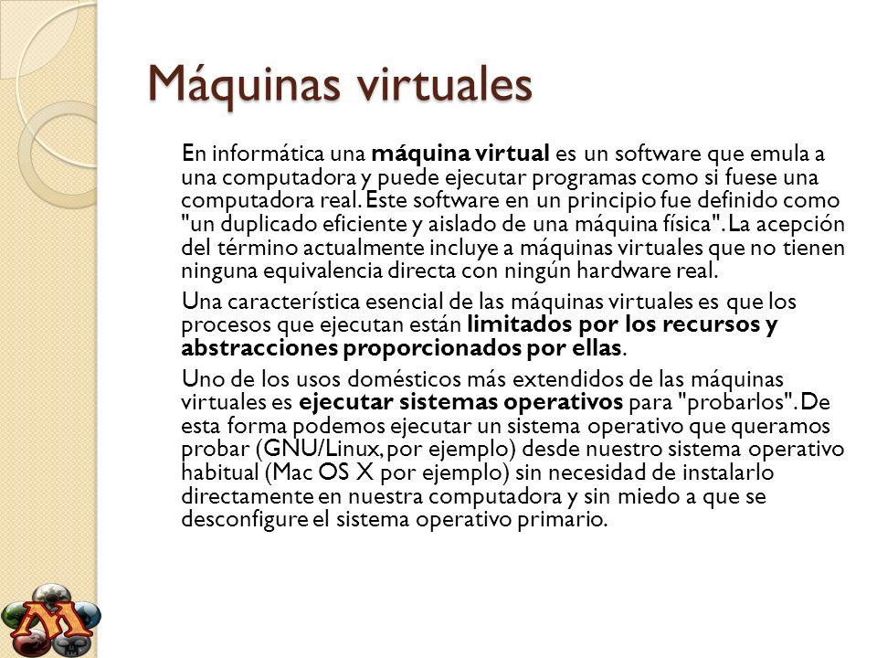 Máquinas virtuales En informática una máquina virtual es un software que emula a una computadora y puede ejecutar programas como si fuese una computad