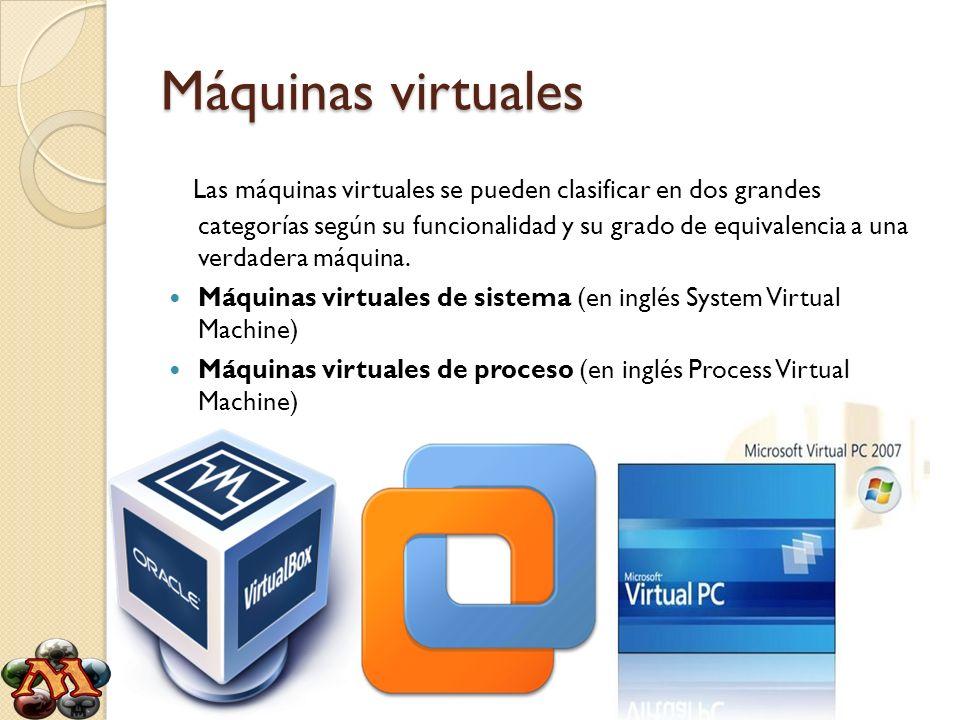 Máquinas virtuales Las máquinas virtuales se pueden clasificar en dos grandes categorías según su funcionalidad y su grado de equivalencia a una verda