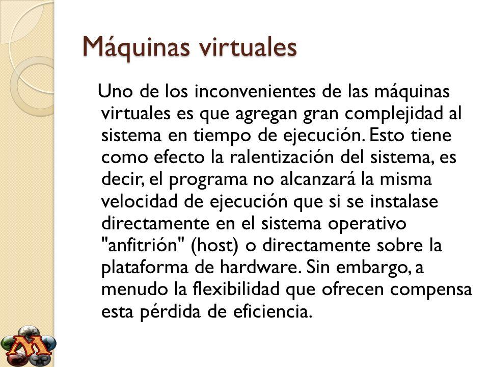 Máquinas virtuales Uno de los inconvenientes de las máquinas virtuales es que agregan gran complejidad al sistema en tiempo de ejecución. Esto tiene c