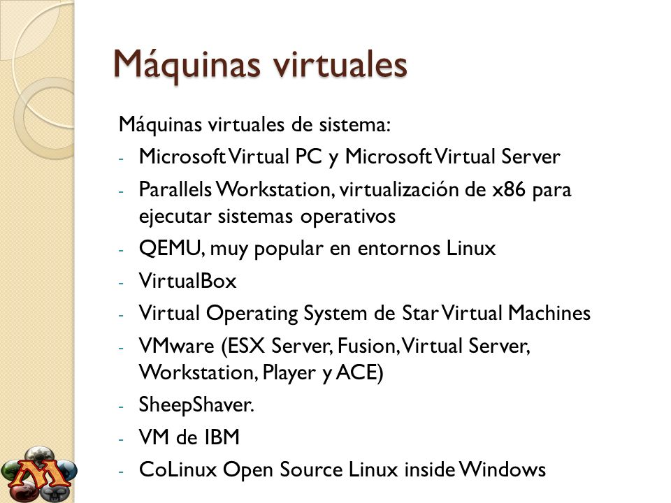 Máquinas virtuales Máquinas virtuales de sistema: - Microsoft Virtual PC y Microsoft Virtual Server - Parallels Workstation, virtualización de x86 para ejecutar sistemas operativos - QEMU, muy popular en entornos Linux - VirtualBox - Virtual Operating System de Star Virtual Machines - VMware (ESX Server, Fusion, Virtual Server, Workstation, Player y ACE) - SheepShaver.