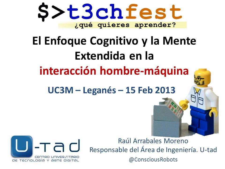 El Enfoque Cognitivo y la Mente Extendida en la interacción hombre-máquina Raúl Arrabales Moreno Responsable del Área de Ingeniería. U-tad @ConsciousR