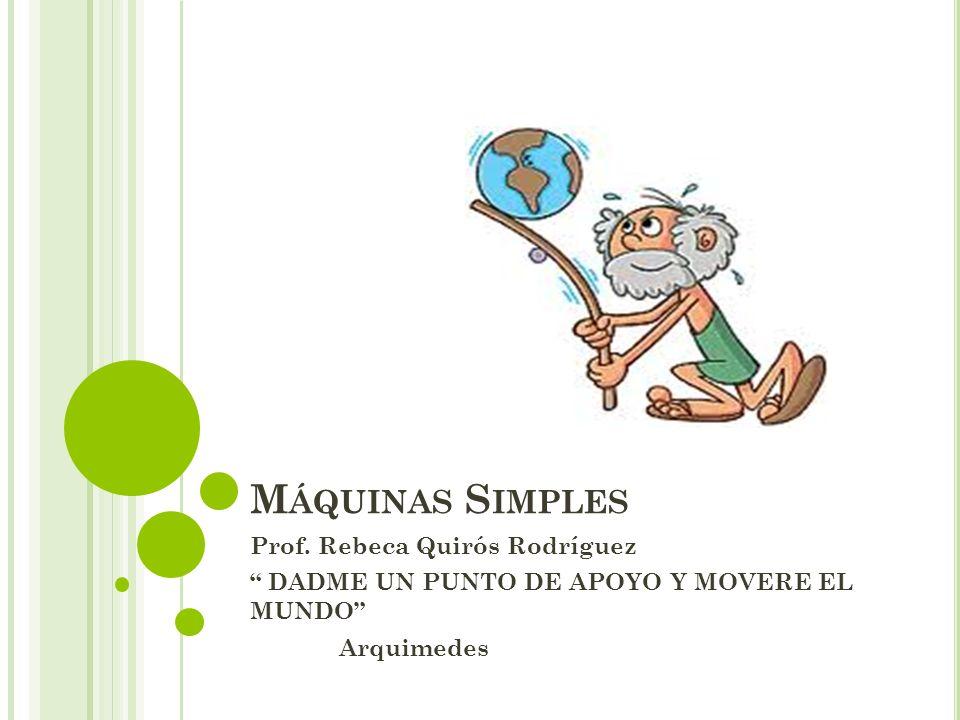 M ÁQUINAS S IMPLES Prof. Rebeca Quirós Rodríguez DADME UN PUNTO DE APOYO Y MOVERE EL MUNDO Arquimedes