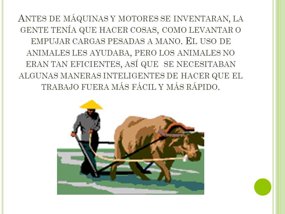 A NTES DE MÁQUINAS Y MOTORES SE INVENTARAN, LA GENTE TENÍA QUE HACER COSAS, COMO LEVANTAR O EMPUJAR CARGAS PESADAS A MANO. E L USO DE ANIMALES LES AYU