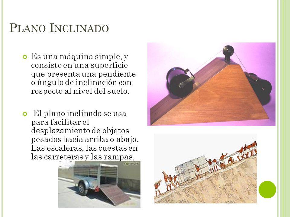 Es una máquina simple, y consiste en una superficie que presenta una pendiente o ángulo de inclinación con respecto al nivel del suelo. El plano incli