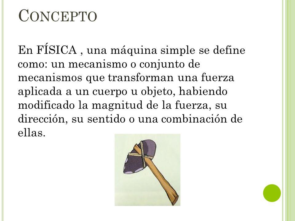 C ONCEPTO En FÍSICA, una máquina simple se define como: un mecanismo o conjunto de mecanismos que transforman una fuerza aplicada a un cuerpo u objeto
