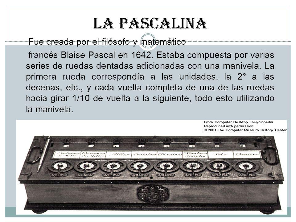 LA PASCALINa Fue creada por el filósofo y matemático francés Blaise Pascal en 1642. Estaba compuesta por varias series de ruedas dentadas adicionadas