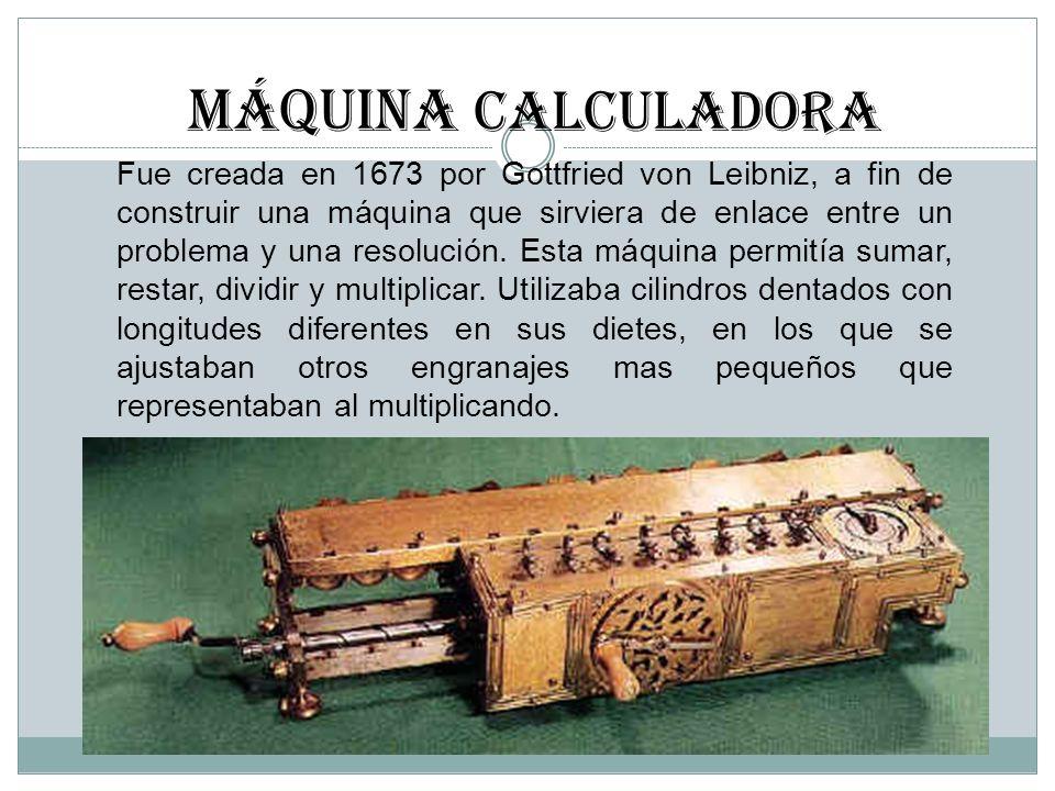 Máquina CALCULADORA Fue creada en 1673 por Gottfried von Leibniz, a fin de construir una máquina que sirviera de enlace entre un problema y una resolu
