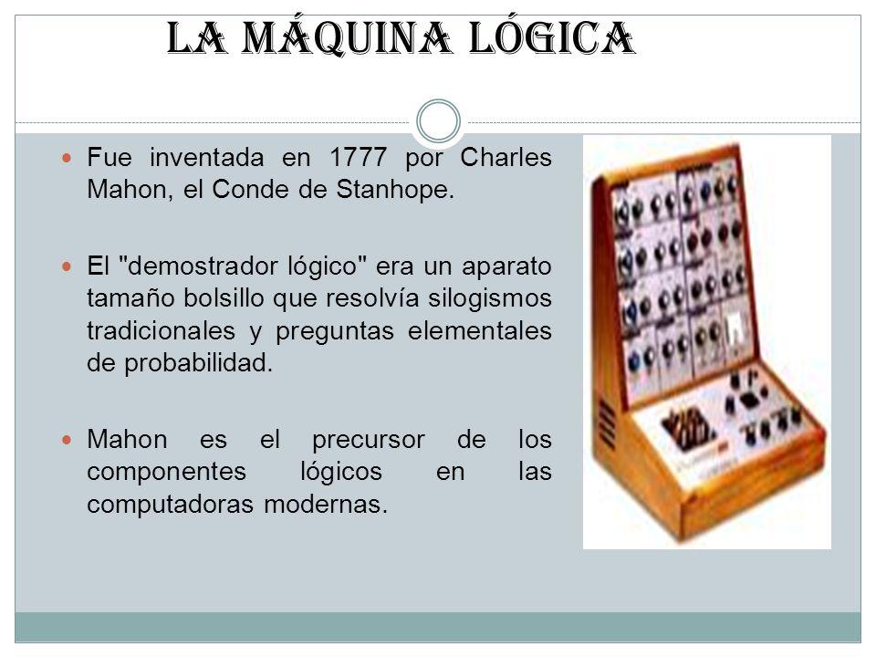 LA MÁQUINA LÓGICA Fue inventada en 1777 por Charles Mahon, el Conde de Stanhope. El