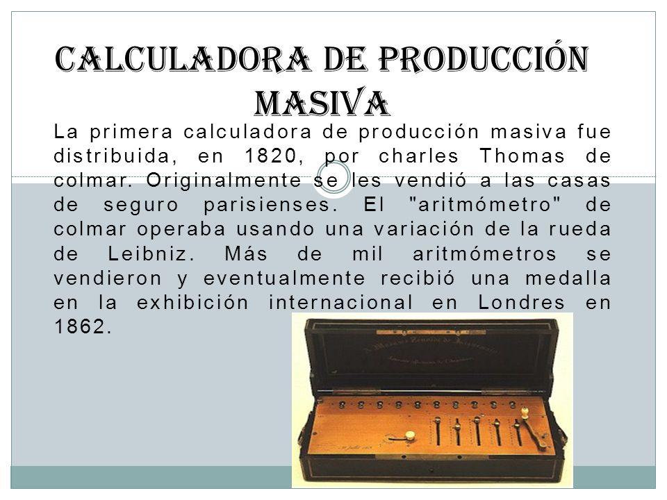 La primera calculadora de producción masiva fue distribuida, en 1820, por charles Thomas de colmar. Originalmente se les vendió a las casas de seguro