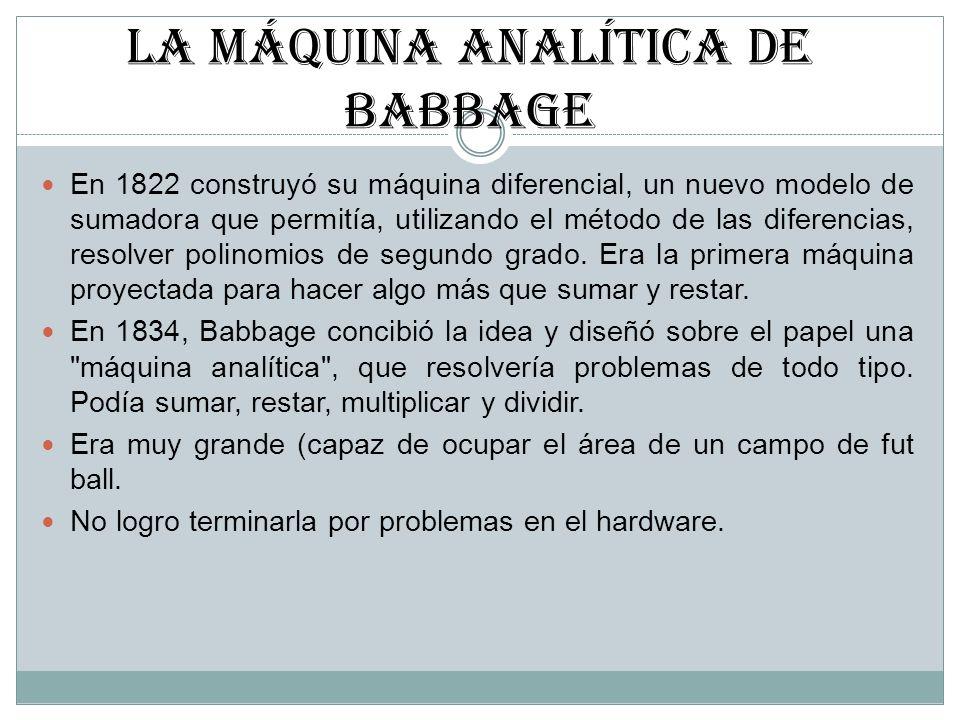 LA MÁQUINA ANALÍTICA DE BABBAGE En 1822 construyó su máquina diferencial, un nuevo modelo de sumadora que permitía, utilizando el método de las difere