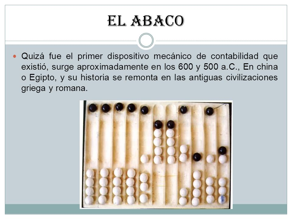 EL ABACO Quizá fue el primer dispositivo mecánico de contabilidad que existió, surge aproximadamente en los 600 y 500 a.C., En china o Egipto, y su hi