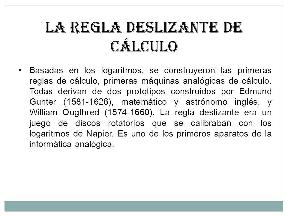 LA REGLA DESLIZANTE DE CÁLCULO Basadas en los logaritmos, se construyeron las primeras reglas de cálculo, primeras máquinas analógicas de cálculo. Tod