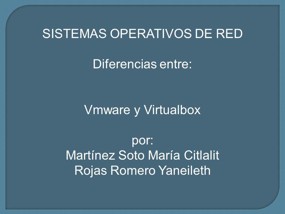 SISTEMAS OPERATIVOS DE RED Diferencias entre: Vmware y Virtualbox por: Martínez Soto María Citlalit Rojas Romero Yaneileth