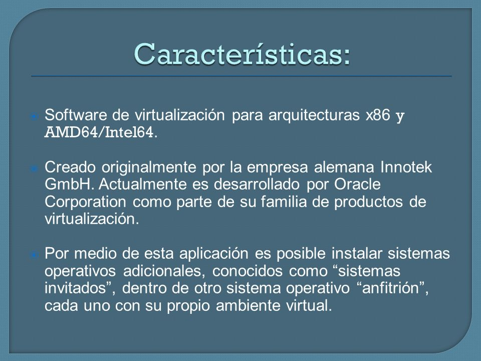 Software de virtualización para arquitecturas x86 y AMD64/Intel64. Creado originalmente por la empresa alemana Innotek GmbH. Actualmente es desarrolla