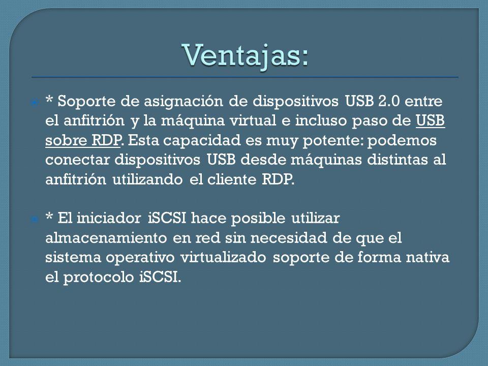* Soporte de asignación de dispositivos USB 2.0 entre el anfitrión y la máquina virtual e incluso paso de USB sobre RDP. Esta capacidad es muy potente