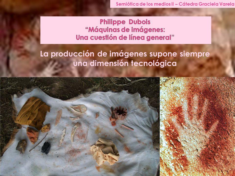 Semiótica de los medios II – Cátedra Graciela Varela La producción de imágenes supone siempre una dimensión tecnológica