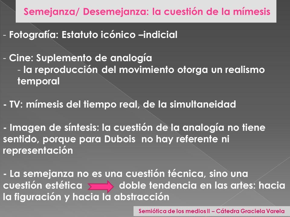 Semejanza/ Desemejanza: la cuestión de la mímesis - Fotografía: Estatuto icónico –indicial - Cine: Suplemento de analogía - la reproducción del movimi