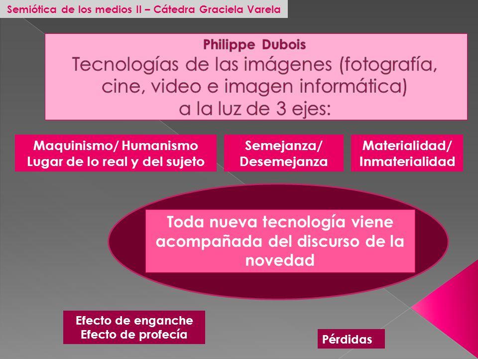 Maquinismo/ Humanismo Lugar de lo real y del sujeto Semejanza/ Desemejanza Materialidad/ Inmaterialidad Toda nueva tecnología viene acompañada del dis