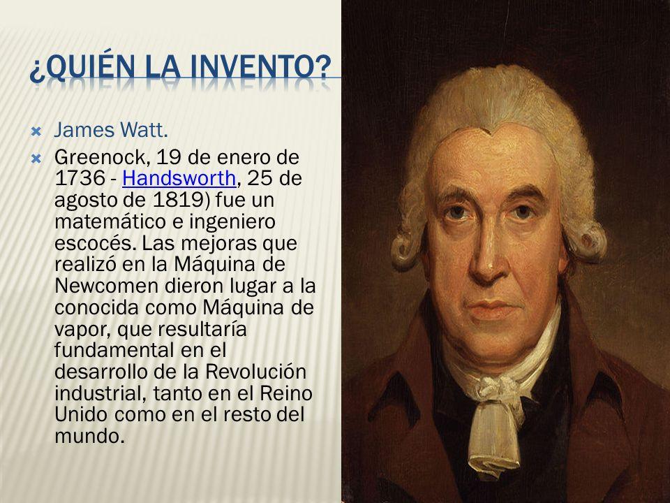 James Watt. Greenock, 19 de enero de 1736 - Handsworth, 25 de agosto de 1819) fue un matemático e ingeniero escocés. Las mejoras que realizó en la Máq