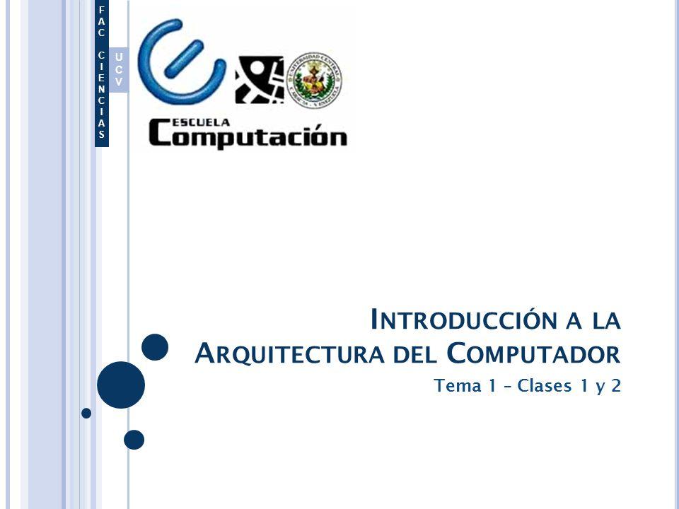 UCVUCV FACCIENCIASFACCIENCIAS I NTRODUCCIÓN A LA A RQUITECTURA DEL C OMPUTADOR Tema 1 – Clases 1 y 2