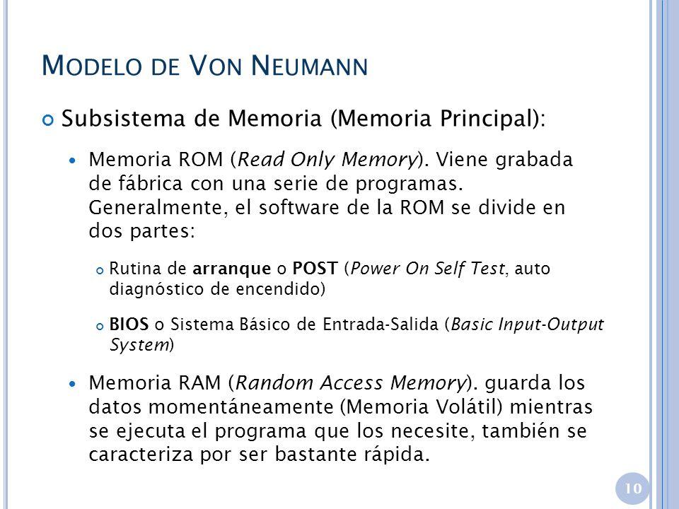 M ODELO DE V ON N EUMANN Subsistema de Memoria (Memoria Principal): Memoria ROM (Read Only Memory). Viene grabada de fábrica con una serie de programa