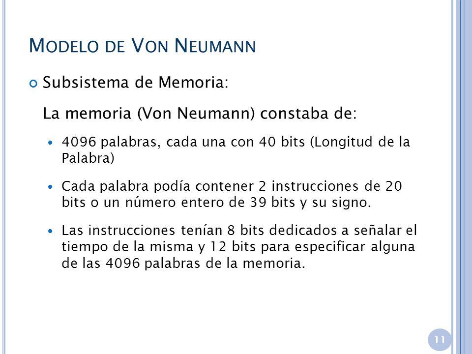 M ODELO DE V ON N EUMANN Subsistema de Memoria: La memoria (Von Neumann) constaba de: 4096 palabras, cada una con 40 bits (Longitud de la Palabra) Cad