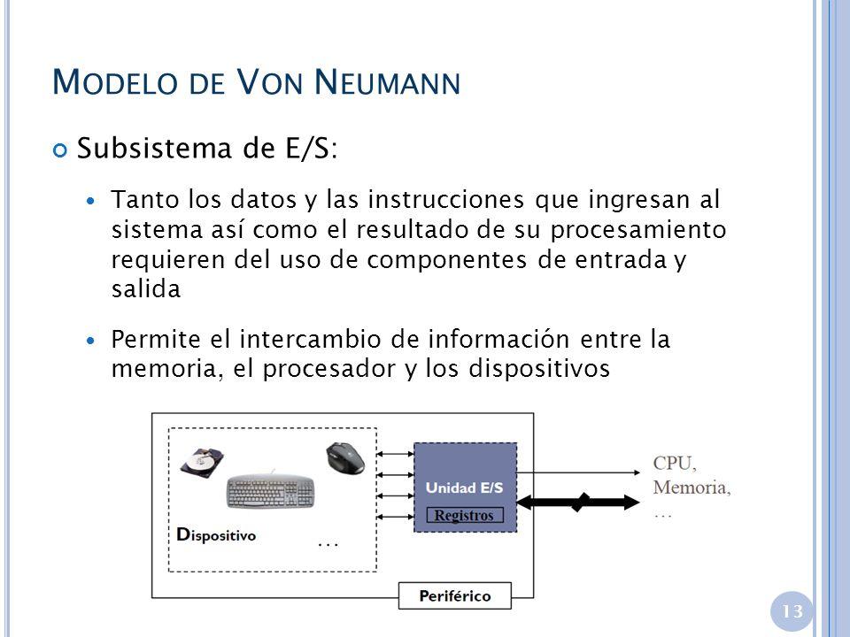 M ODELO DE V ON N EUMANN Subsistema de E/S: Tanto los datos y las instrucciones que ingresan al sistema así como el resultado de su procesamiento requ