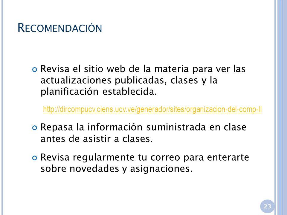 R ECOMENDACIÓN 23 Revisa el sitio web de la materia para ver las actualizaciones publicadas, clases y la planificación establecida. http://dircompucv.