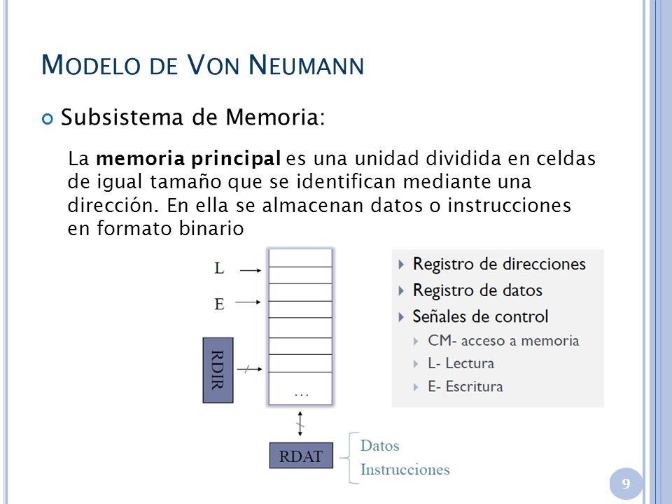 M ODELO DE V ON N EUMANN Subsistema de Memoria: La memoria principal es una unidad dividida en celdas de igual tamaño que se identifican mediante una