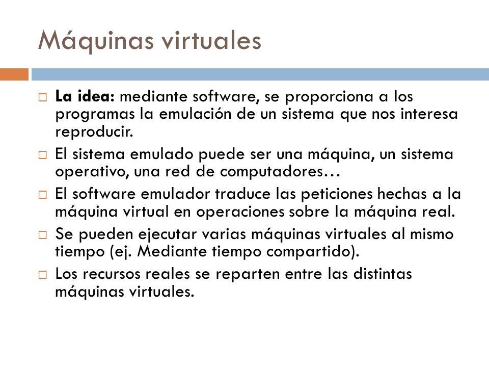 Máquinas virtuales La idea: mediante software, se proporciona a los programas la emulación de un sistema que nos interesa reproducir. El sistema emula