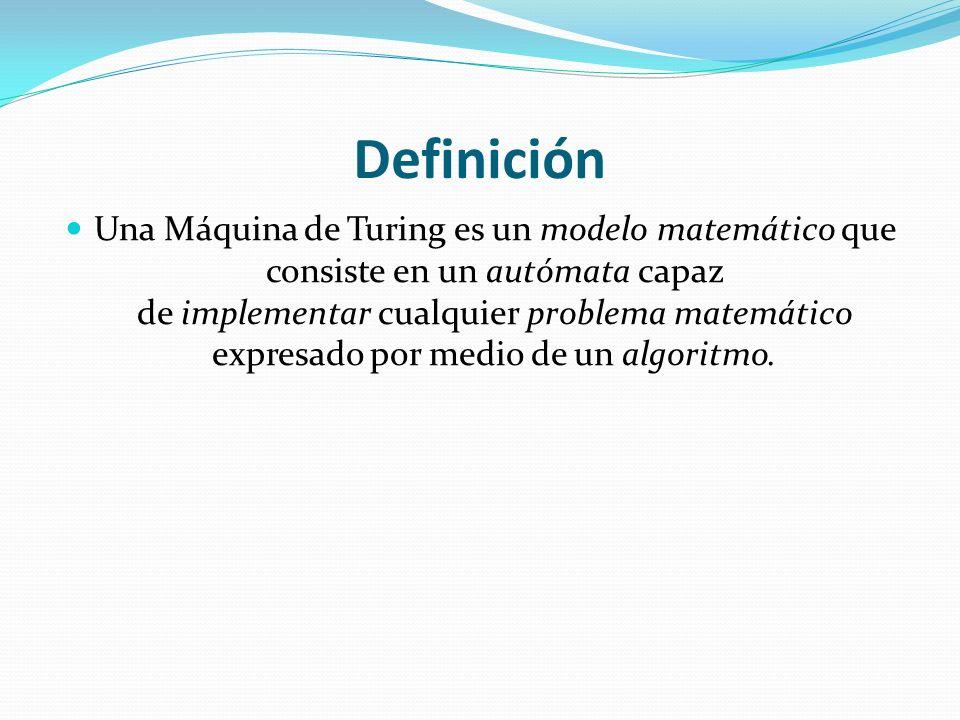 Definición Una Máquina de Turing es un modelo matemático que consiste en un autómata capaz de implementar cualquier problema matemático expresado por medio de un algoritmo.