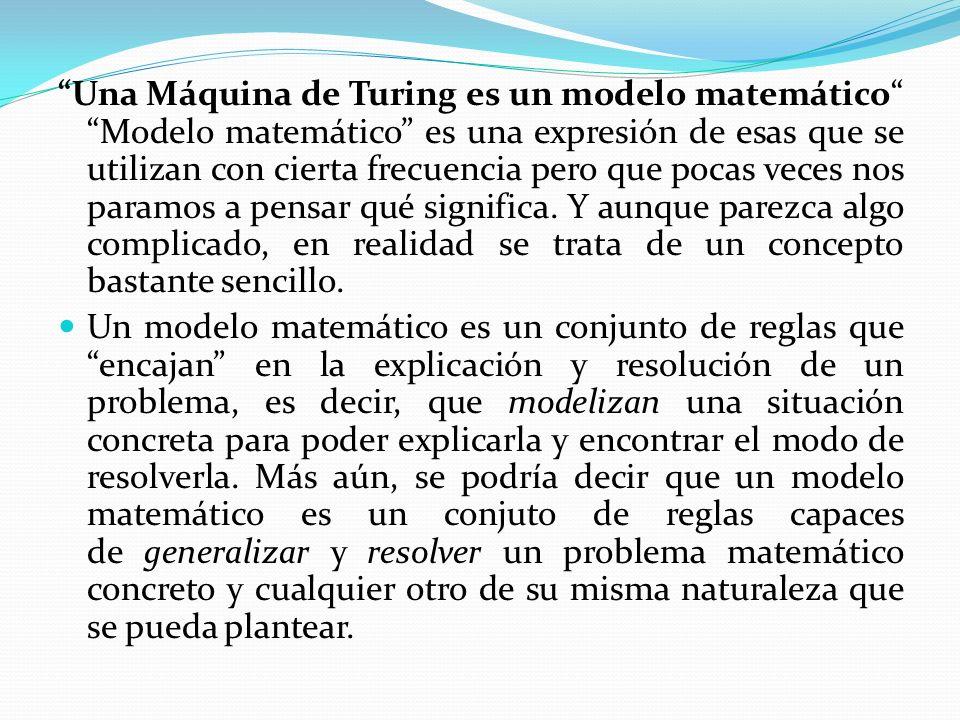 Una Máquina de Turing es un modelo matemático Modelo matemático es una expresión de esas que se utilizan con cierta frecuencia pero que pocas veces nos paramos a pensar qué significa.
