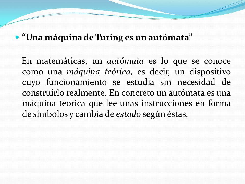 Una máquina de Turing es un autómata En matemáticas, un autómata es lo que se conoce como una máquina teórica, es decir, un dispositivo cuyo funcionamiento se estudia sin necesidad de construirlo realmente.