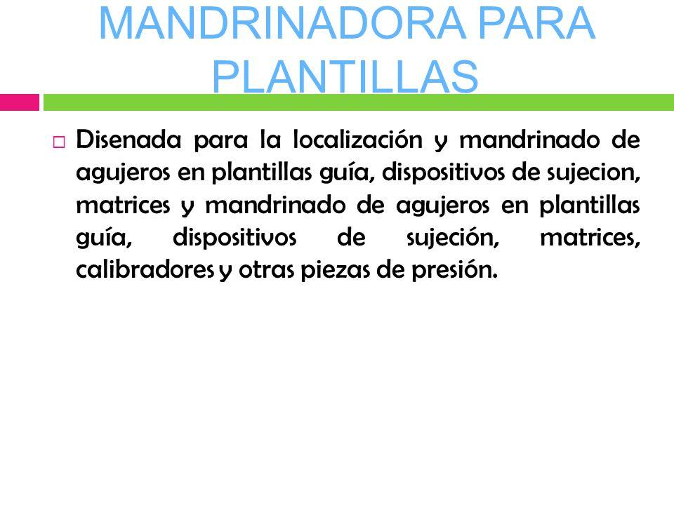 MANDRINADORA PARA PLANTILLAS Disenada para la localización y mandrinado de agujeros en plantillas guía, dispositivos de sujecion, matrices y mandrinad