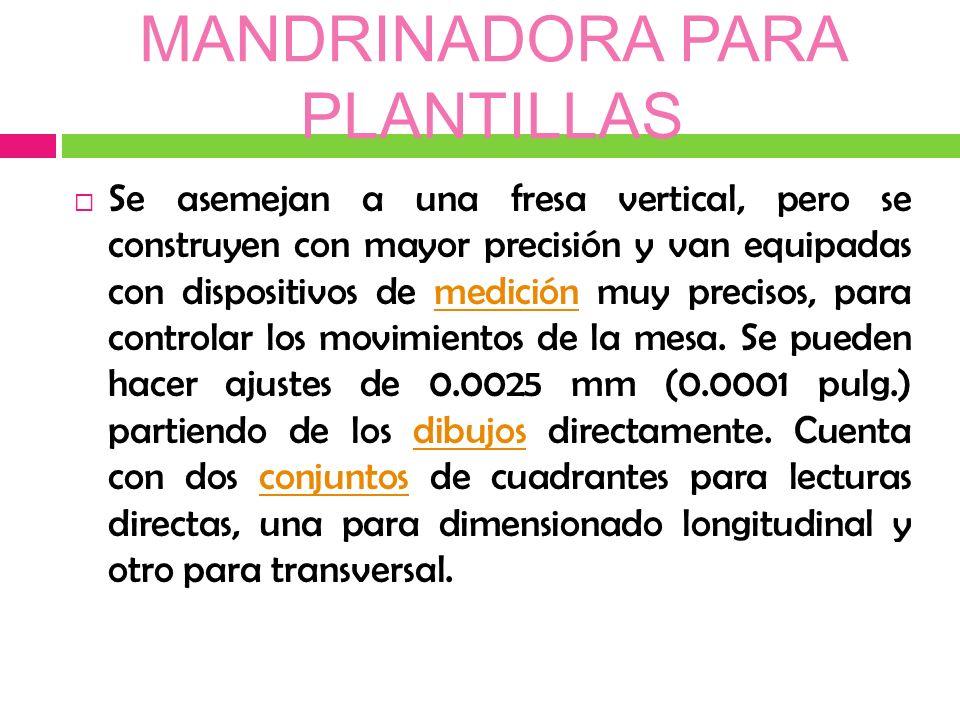 MANDRINADORA PARA PLANTILLAS Se asemejan a una fresa vertical, pero se construyen con mayor precisión y van equipadas con dispositivos de medición muy precisos, para controlar los movimientos de la mesa.
