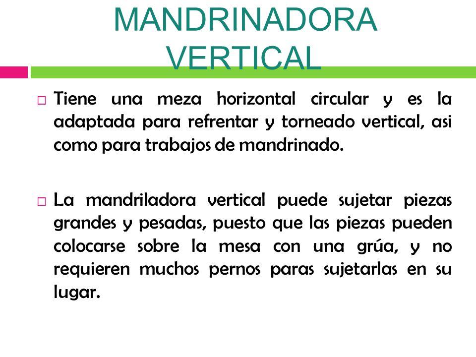 MANDRINADORA VERTICAL Tiene una meza horizontal circular y es la adaptada para refrentar y torneado vertical, asi como para trabajos de mandrinado. La