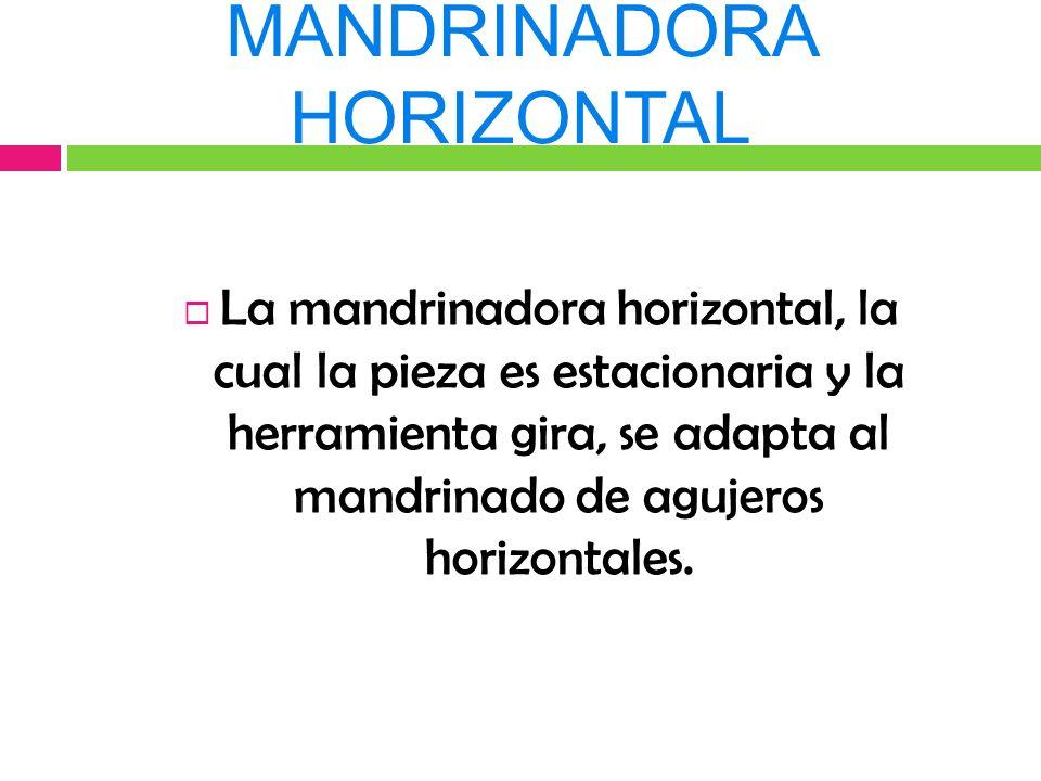 MANDRINADORA HORIZONTAL La mandrinadora horizontal, la cual la pieza es estacionaria y la herramienta gira, se adapta al mandrinado de agujeros horizontales.